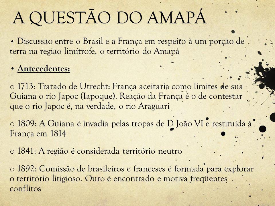 A QUESTÃO DO AMAPÁ • Discussão entre o Brasil e a França em respeito à um porção de terra na região limítrofe, o território do Amapá • Antecedentes: o 1713: Tratado de Utrecht: França aceitaria como limites de sua Guiana o rio Japoc (Iapoque).