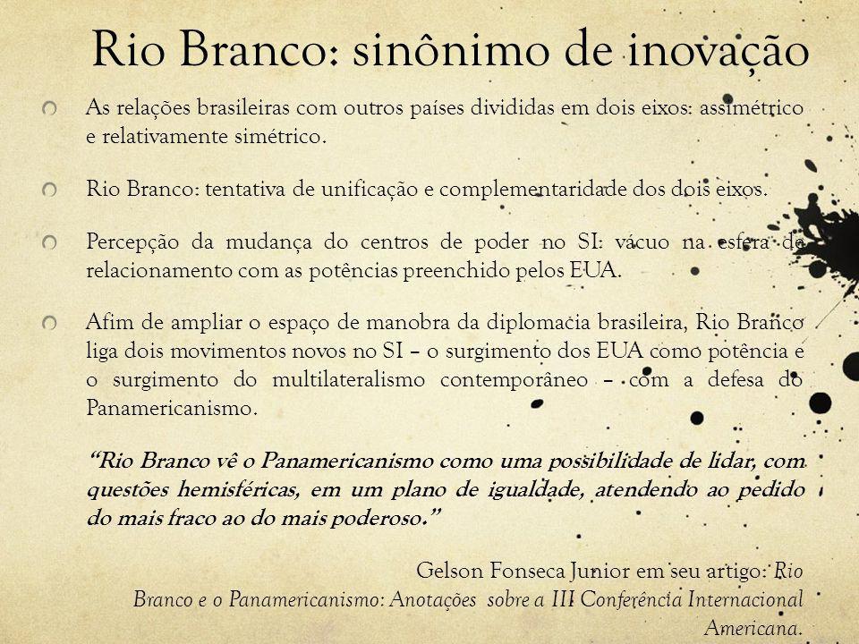 Rio Branco: sinônimo de inovação As relações brasileiras com outros países divididas em dois eixos: assimétrico e relativamente simétrico.