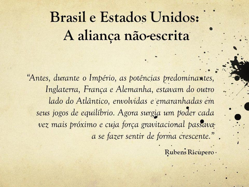 Brasil e Estados Unidos: A aliança não-escrita Antes, durante o Império, as potências predominantes, Inglaterra, França e Alemanha, estavam do outro lado do Atlântico, envolvidas e emaranhadas em seus jogos de equilíbrio.