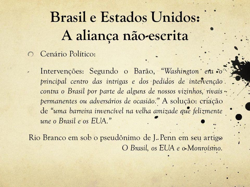 Cenário Político: - Intervenções: Segundo o Barão, Washington era o principal centro das intrigas e dos pedidos de intervenção contra o Brasil por parte de alguns de nossos vizinhos, rivais permanentes ou adversários de ocasião. A solução: criação de uma barreira invencível na velha amizade que felizmente une o Brasil e os EUA. Rio Branco em sob o pseudônimo de J.