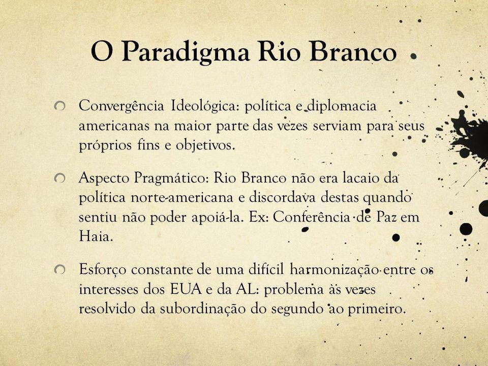 O Paradigma Rio Branco Convergência Ideológica: política e diplomacia americanas na maior parte das vezes serviam para seus próprios fins e objetivos.