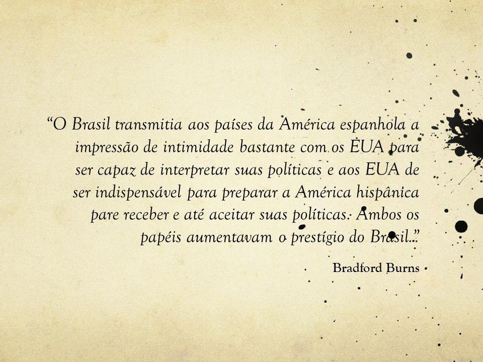 O Brasil transmitia aos países da América espanhola a impressão de intimidade bastante com os EUA para ser capaz de interpretar suas políticas e aos EUA de ser indispensável para preparar a América hispânica pare receber e até aceitar suas políticas.