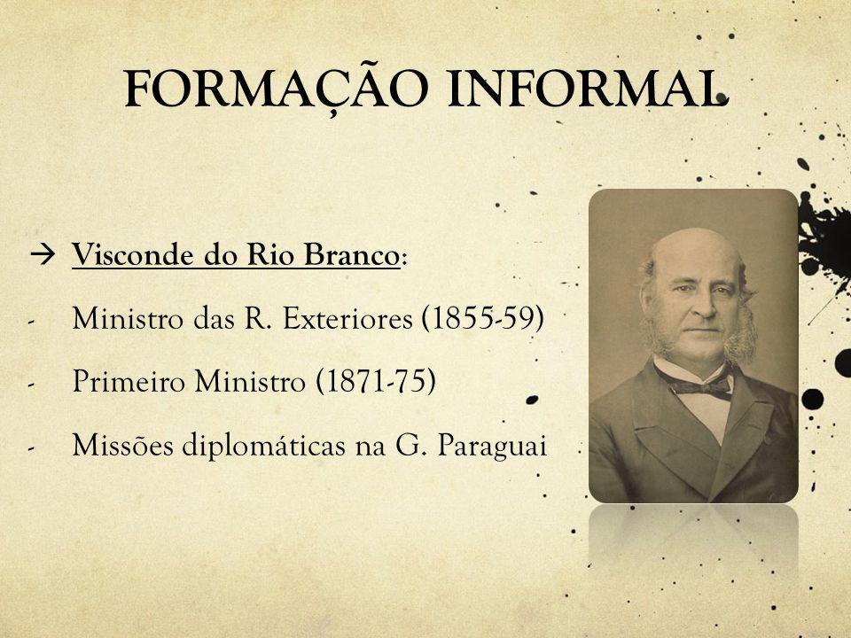 FORMAÇÃO INFORMAL Proporcionou a Paranhos Jr.:  Aprendizado político em casa (interesse pelas questões públicas)  Postura Aristocrática  Inserção política  Contato direto com missão diplomática na Guerra do Paraguai