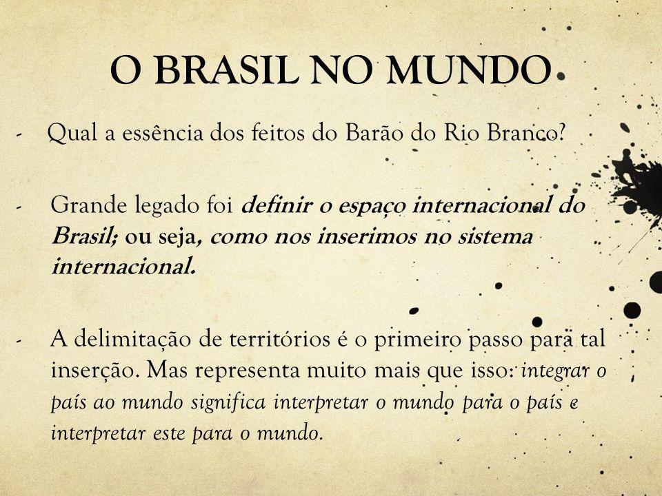 O BRASIL NO MUNDO - Qual a essência dos feitos do Barão do Rio Branco.
