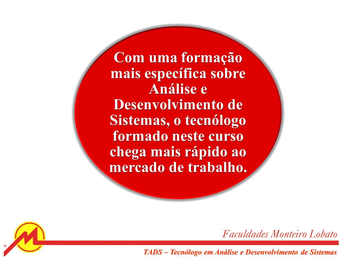 TADS – Tecnólogo em Análise e Desenvolvimento de Sistemas Quando analisamos demonstrativos de consultorias de RH ou de empresas que trabalham com alocação de profissionais, e dados de grandes empresas do ramo sobre o seu quadro de profissionais, a constatação é única: existe hoje um déficit muito grande de pessoas no mercado brasileiro em TI