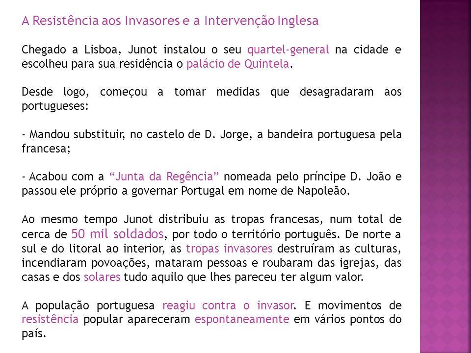 A Resistência aos Invasores e a Intervenção Inglesa Chegado a Lisboa, Junot instalou o seu quartel-general na cidade e escolheu para sua residência o