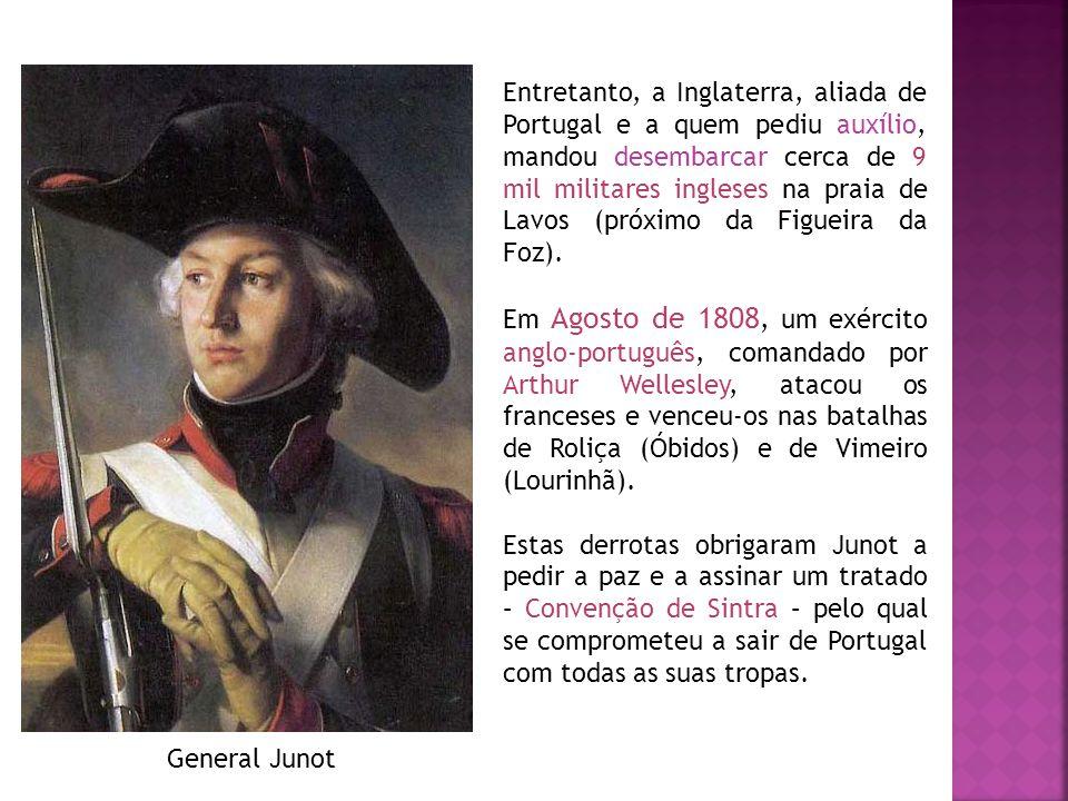 General Junot Entretanto, a Inglaterra, aliada de Portugal e a quem pediu auxílio, mandou desembarcar cerca de 9 mil militares ingleses na praia de La