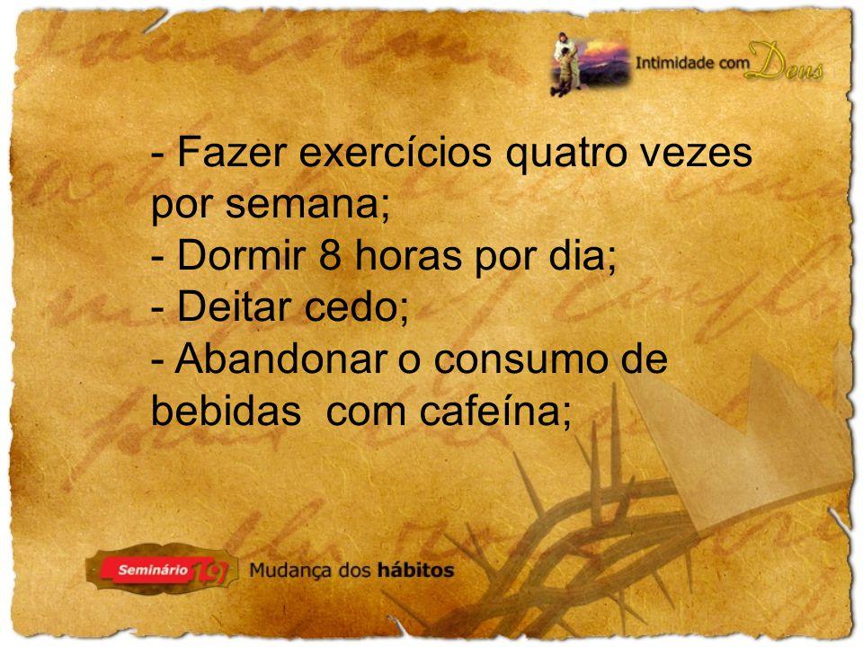 - Fazer exercícios quatro vezes por semana; - Dormir 8 horas por dia; - Deitar cedo; - Abandonar o consumo de bebidas com cafeína;