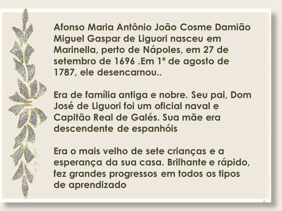 Afonso Maria Antônio João Cosme Damião Miguel Gaspar de Liguori nasceu em Marinella, perto de Nápoles, em 27 de setembro de 1696.Em 1º de agosto de 1787, ele desencarnou..