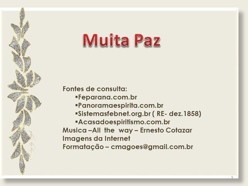 Fontes de consulta:  Feparana.com.br  Panoramaespirita.com.br  Sistemasfebnet.org.br ( RE- dez.1858)  Acasadoespiritismo.com.br Musica –All the way – Ernesto Cotazar Imagens da Internet Formatação – cmagoes@gmail.com.br 9