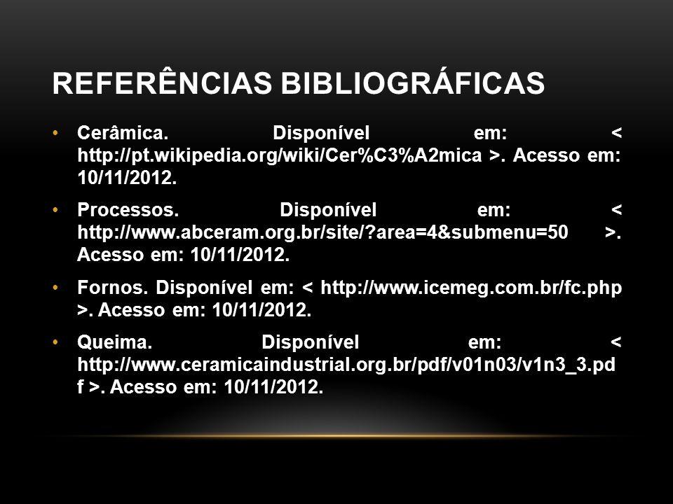 REFERÊNCIAS BIBLIOGRÁFICAS •Cerâmica. Disponível em:. Acesso em: 10/11/2012. •Processos. Disponível em:. Acesso em: 10/11/2012. •Fornos. Disponível em