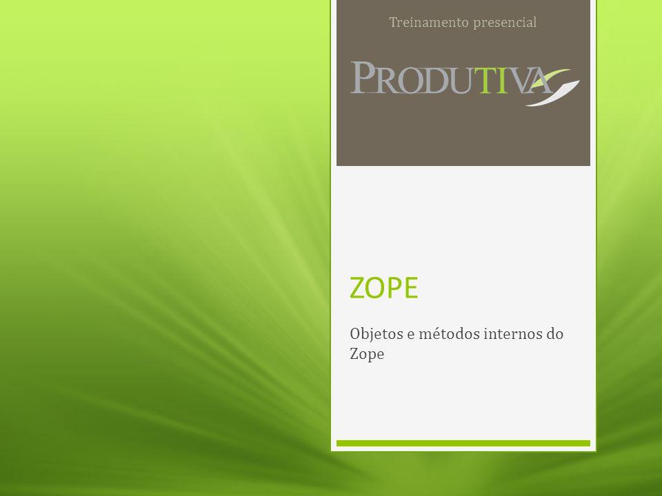 ZOPE Objetos e métodos internos do Zope Treinamento presencial