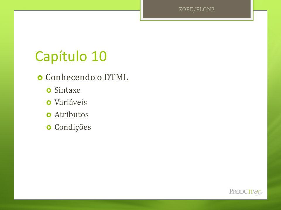 Capítulo 10  Conhecendo o DTML  Sintaxe  Variáveis  Atributos  Condições ZOPE/PLONE