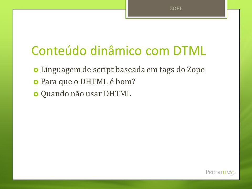 Conteúdo dinâmico com DTML  Linguagem de script baseada em tags do Zope  Para que o DHTML é bom?  Quando não usar DHTML ZOPE