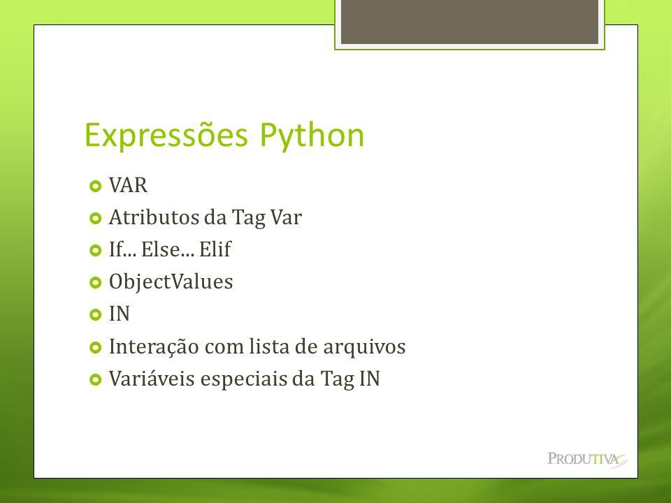 Expressões Python  VAR  Atributos da Tag Var  If... Else... Elif  ObjectValues  IN  Interação com lista de arquivos  Variáveis especiais da Tag