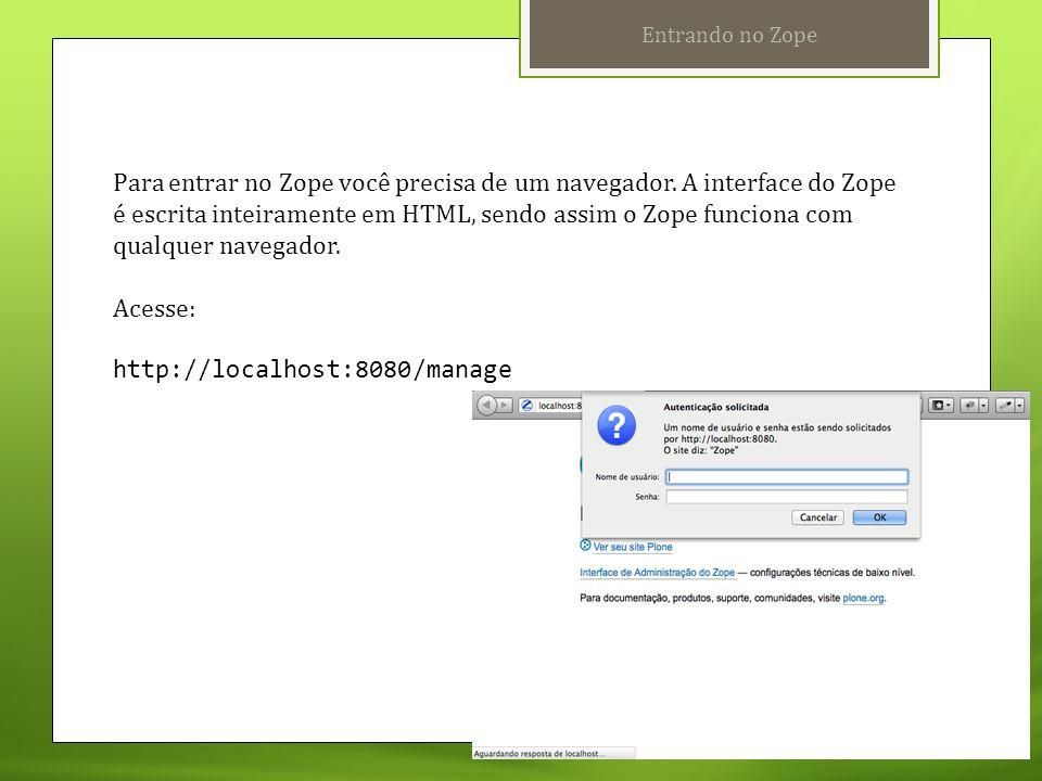 Entrando no Zope Para entrar no Zope você precisa de um navegador. A interface do Zope é escrita inteiramente em HTML, sendo assim o Zope funciona com