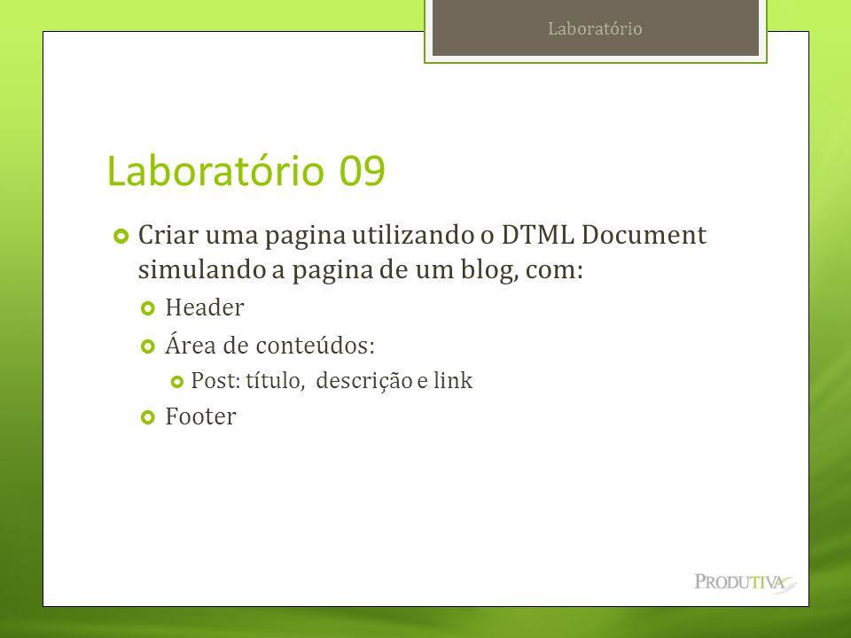 Laboratório 09  Criar uma pagina utilizando o DTML Document simulando a pagina de um blog, com:  Header  Área de conteúdos:  Post: título, descriç
