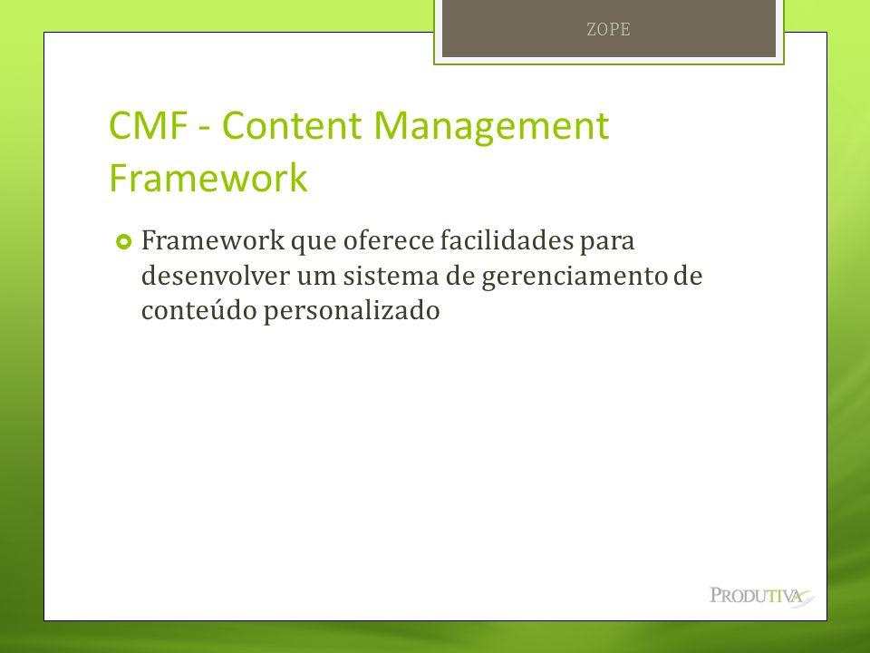 CMF - Content Management Framework  Framework que oferece facilidades para desenvolver um sistema de gerenciamento de conteúdo personalizado ZOPE
