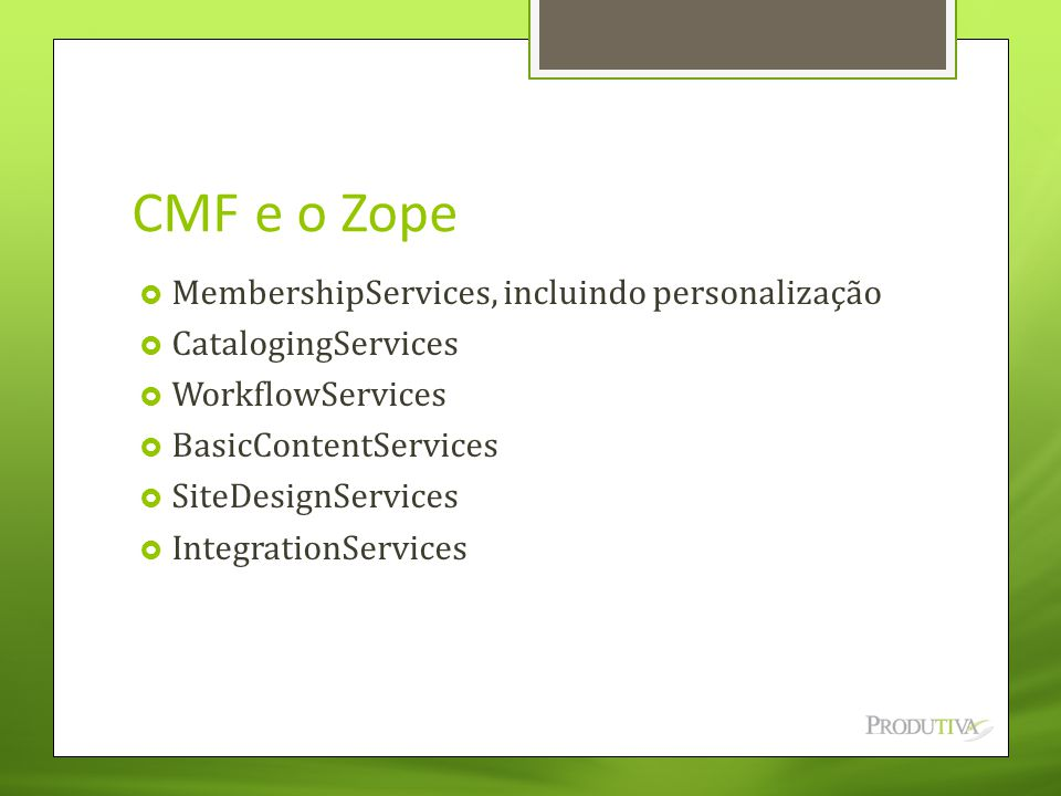 CMF e o Zope  MembershipServices, incluindo personalização  CatalogingServices  WorkflowServices  BasicContentServices  SiteDesignServices  IntegrationServices