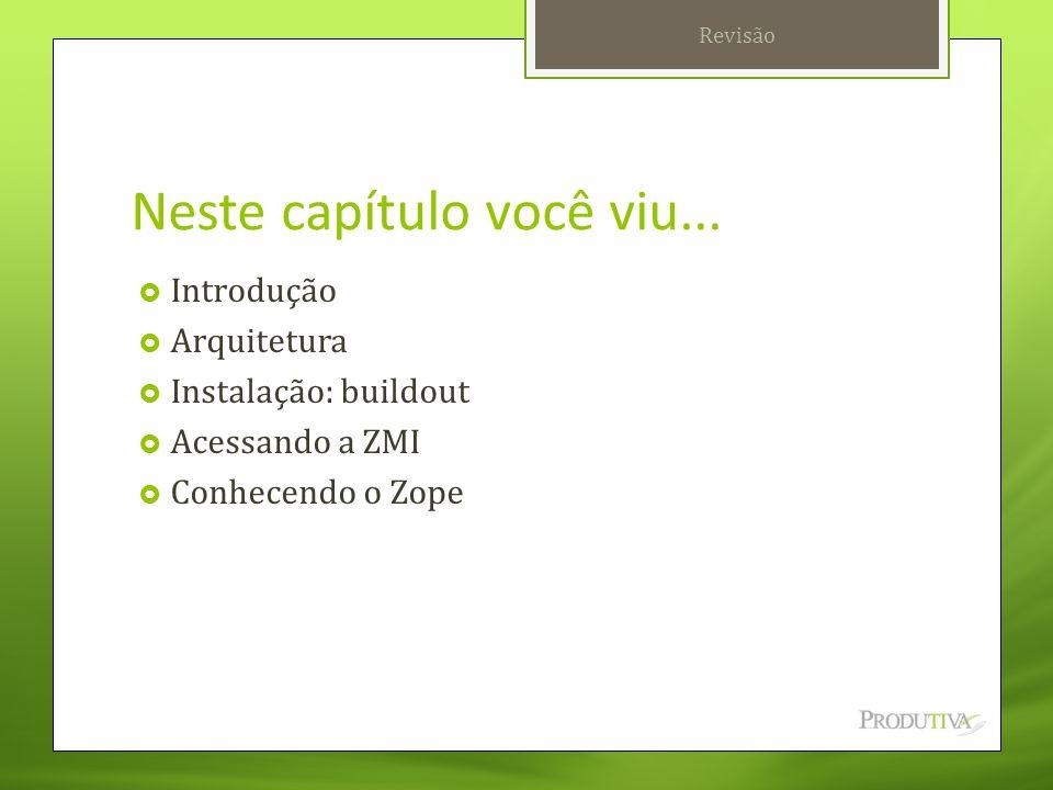 Neste capítulo você viu...  Introdução  Arquitetura  Instalação: buildout  Acessando a ZMI  Conhecendo o Zope Revisão