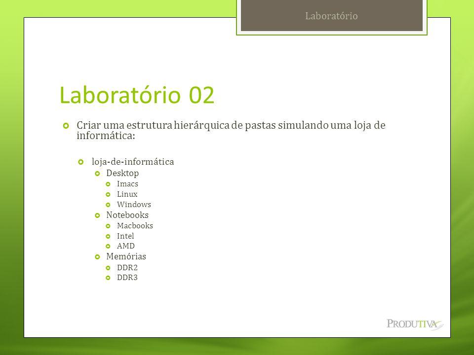 Laboratório 02  Criar uma estrutura hierárquica de pastas simulando uma loja de informática:  loja-de-informática  Desktop  Imacs  Linux  Window