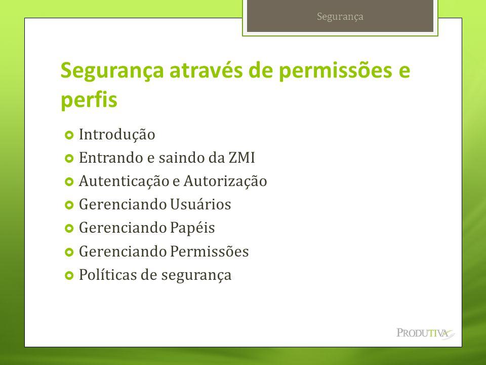 Segurança através de permissões e perfis  Introdução  Entrando e saindo da ZMI  Autenticação e Autorização  Gerenciando Usuários  Gerenciando Pap