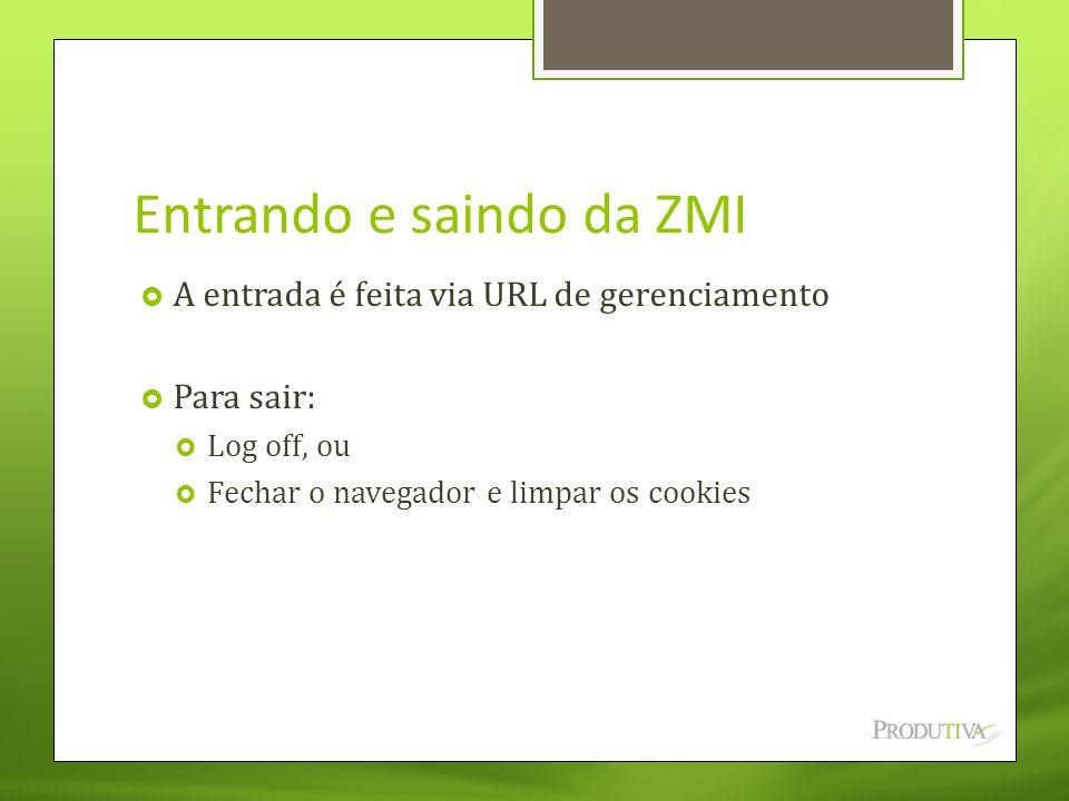 Entrando e saindo da ZMI  A entrada é feita via URL de gerenciamento  Para sair:  Log off, ou  Fechar o navegador e limpar os cookies