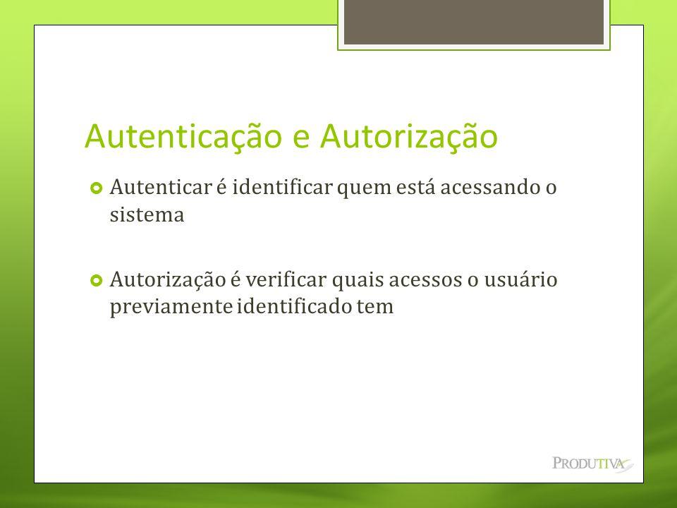 Autenticação e Autorização  Autenticar é identificar quem está acessando o sistema  Autorização é verificar quais acessos o usuário previamente iden