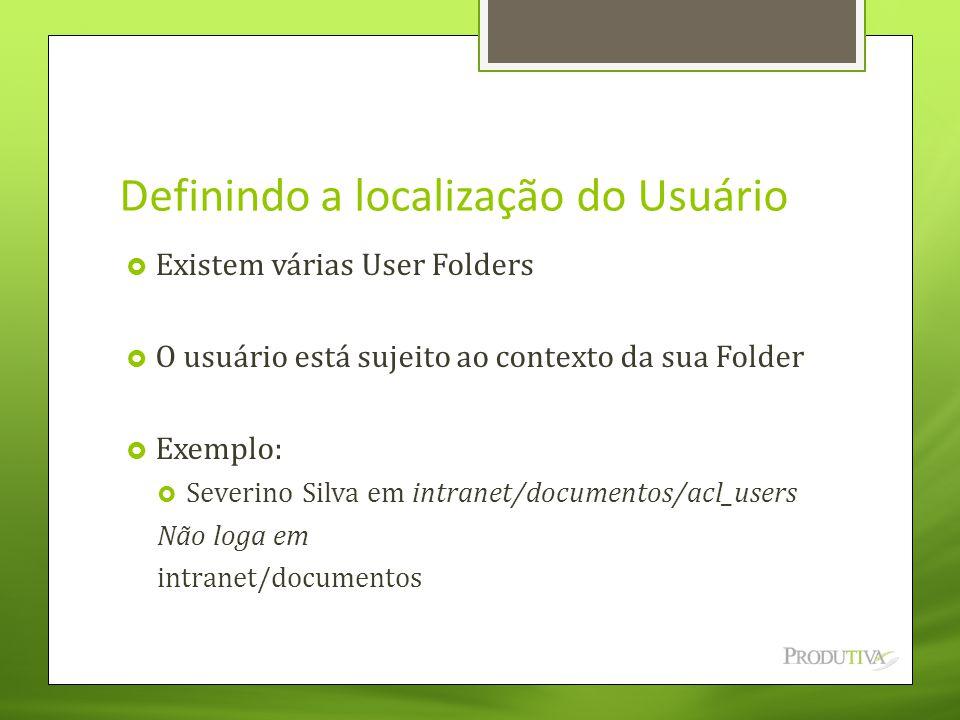 Definindo a localização do Usuário  Existem várias User Folders  O usuário está sujeito ao contexto da sua Folder  Exemplo:  Severino Silva em int
