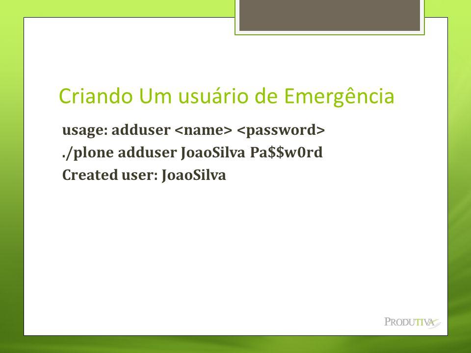 Criando Um usuário de Emergência usage: adduser./plone adduser JoaoSilva Pa$$w0rd Created user: JoaoSilva
