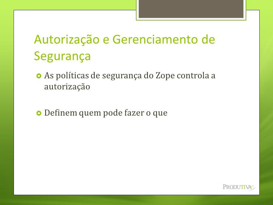 Autorização e Gerenciamento de Segurança  As políticas de segurança do Zope controla a autorização  Definem quem pode fazer o que