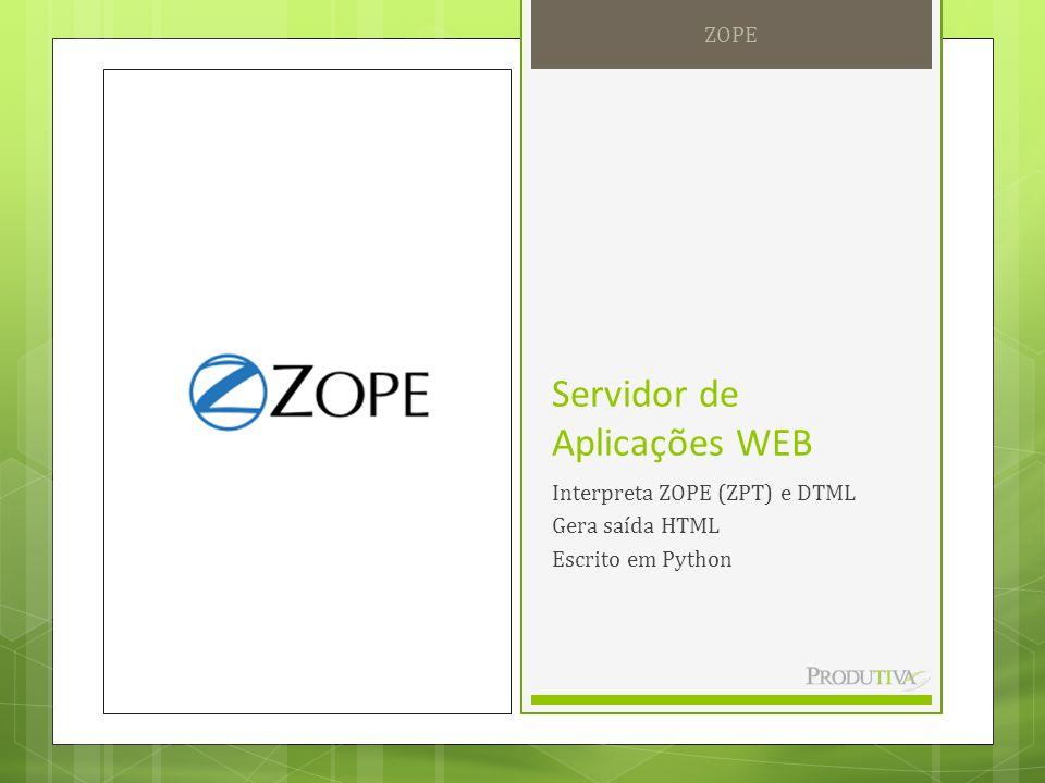 Servidor de Aplicações WEB Interpreta ZOPE (ZPT) e DTML Gera saída HTML Escrito em Python ZOPE