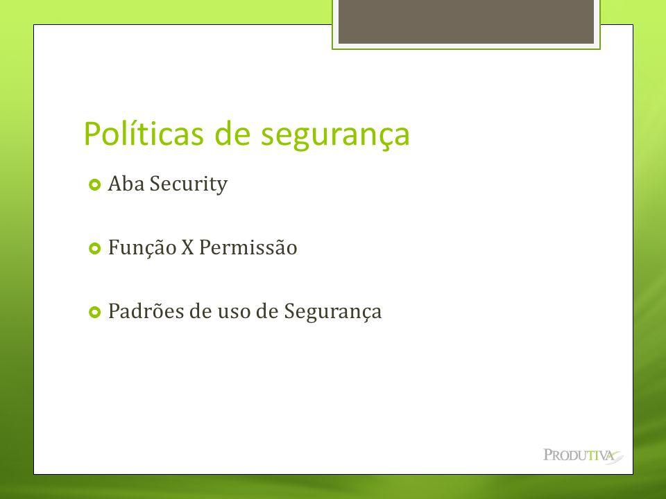 Políticas de segurança  Aba Security  Função X Permissão  Padrões de uso de Segurança