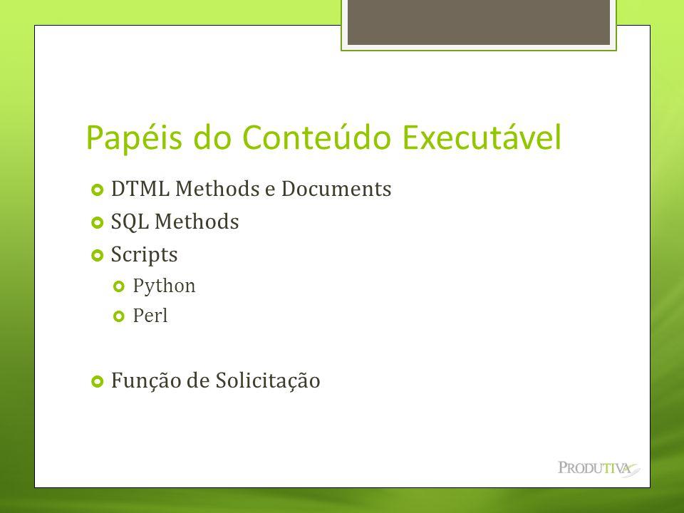 Papéis do Conteúdo Executável  DTML Methods e Documents  SQL Methods  Scripts  Python  Perl  Função de Solicitação