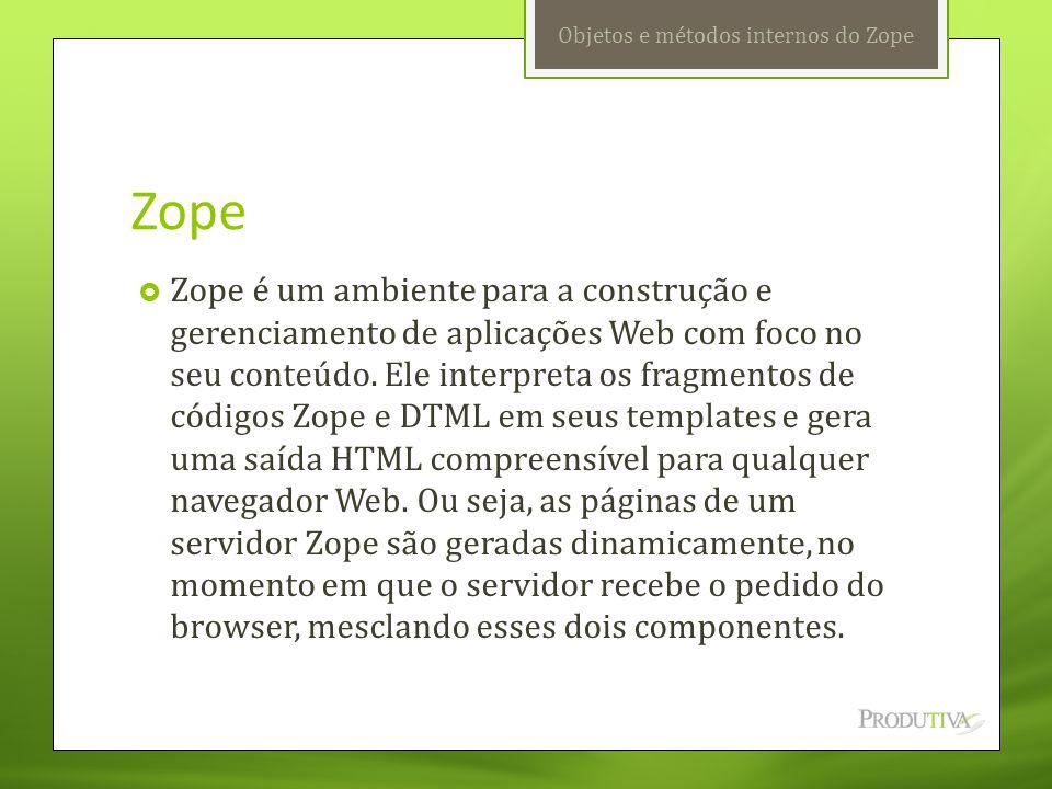 Zope  Zope é um ambiente para a construção e gerenciamento de aplicações Web com foco no seu conteúdo. Ele interpreta os fragmentos de códigos Zope e
