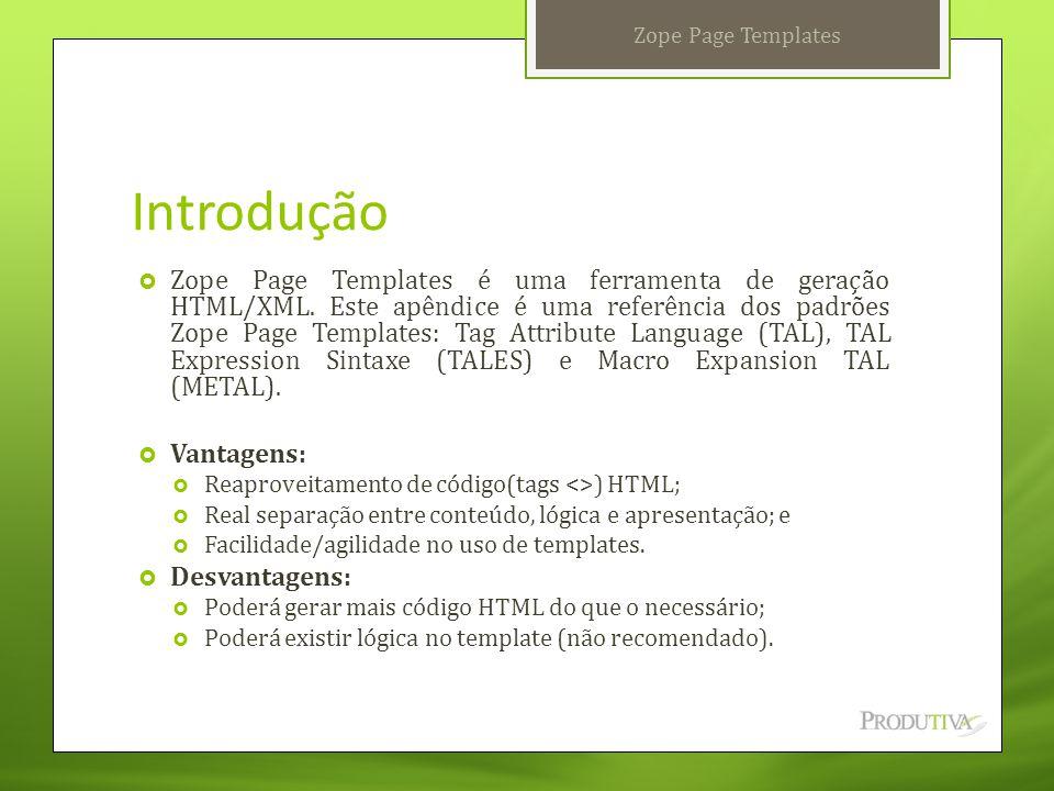 Introdução  Zope Page Templates é uma ferramenta de geração HTML/XML. Este apêndice é uma referência dos padrões Zope Page Templates: Tag Attribute L