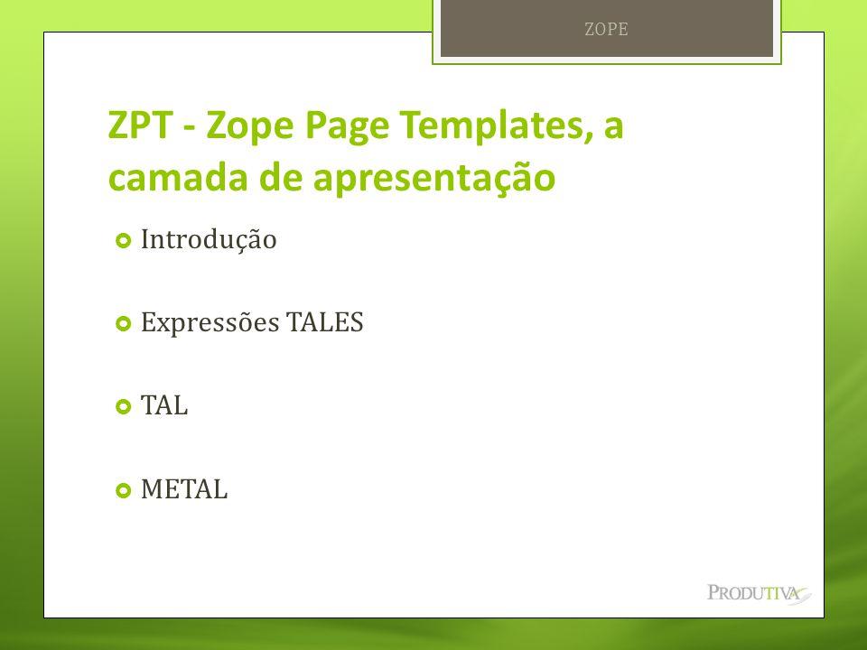 ZPT - Zope Page Templates, a camada de apresentação  Introdução  Expressões TALES  TAL  METAL ZOPE