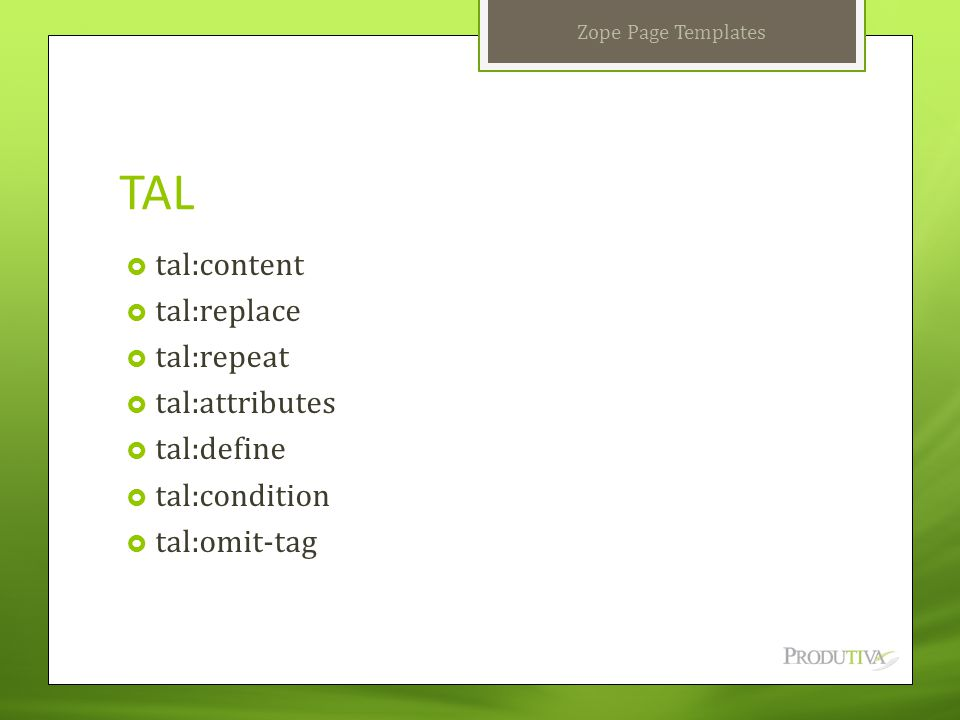 TAL  tal:content  tal:replace  tal:repeat  tal:attributes  tal:define  tal:condition  tal:omit-tag Zope Page Templates