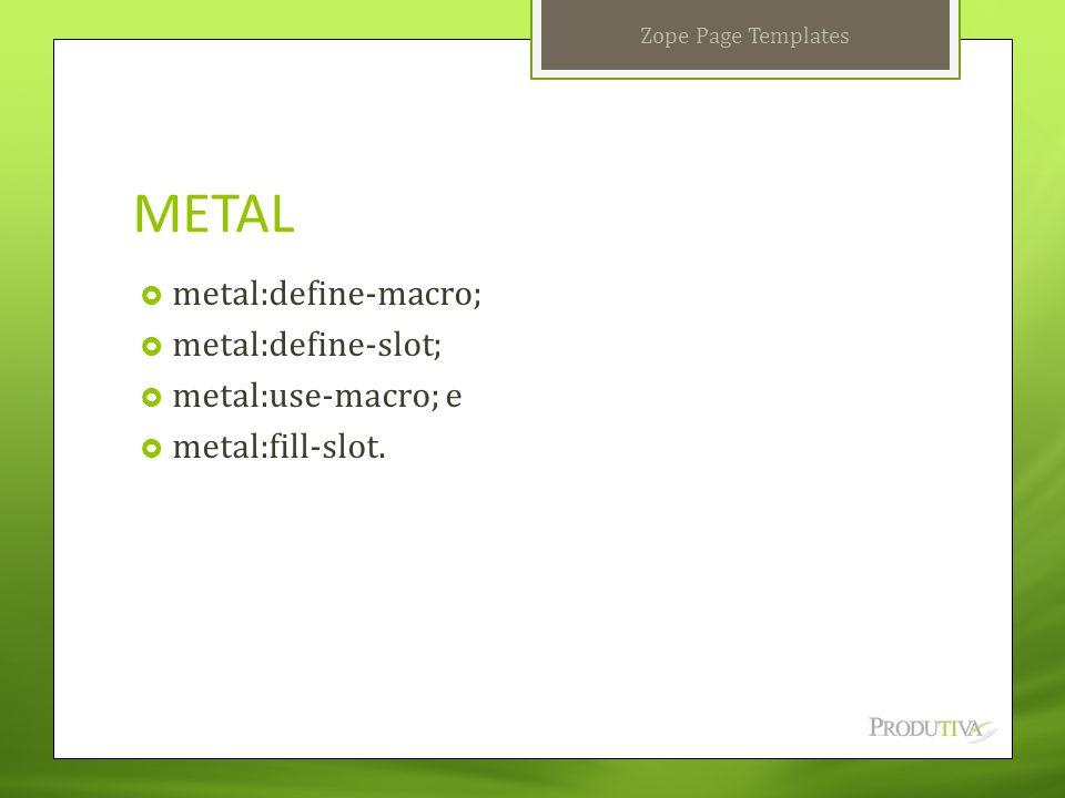 METAL  metal:define-macro;  metal:define-slot;  metal:use-macro; e  metal:fill-slot. Zope Page Templates