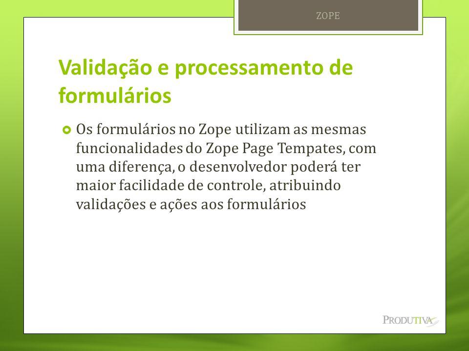 Validação e processamento de formulários  Os formulários no Zope utilizam as mesmas funcionalidades do Zope Page Tempates, com uma diferença, o desen