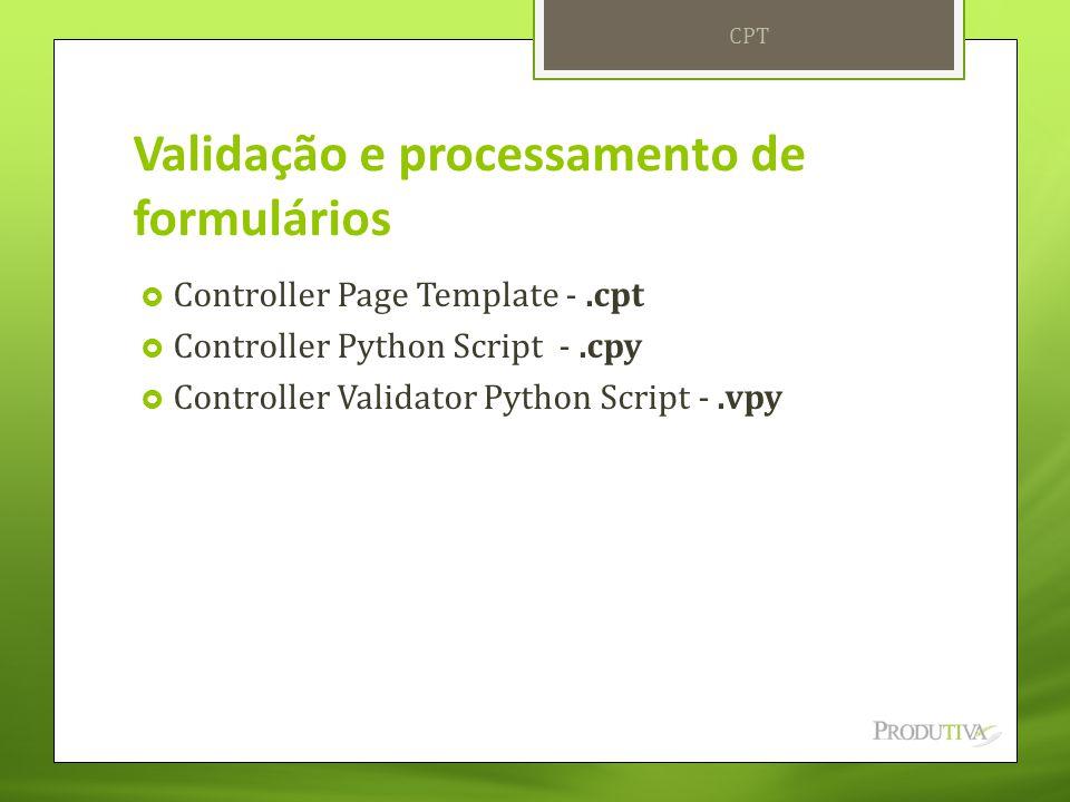 Validação e processamento de formulários  Controller Page Template -.cpt  Controller Python Script -.cpy  Controller Validator Python Script -.vpy