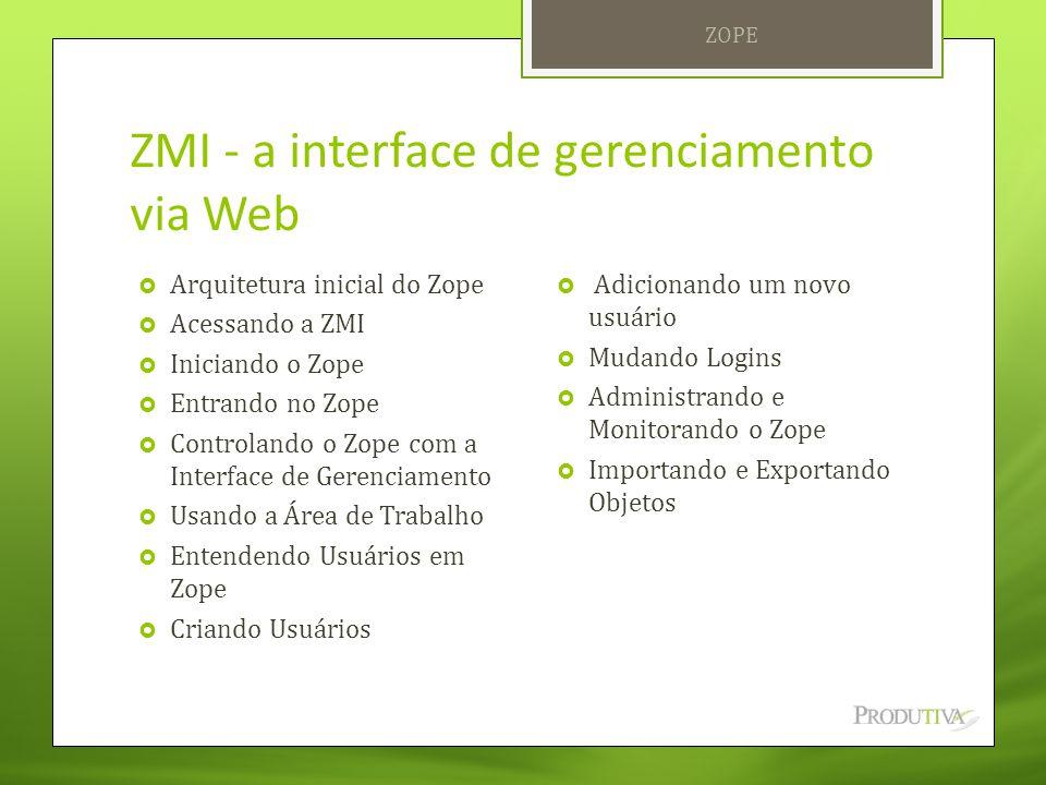 ZMI - a interface de gerenciamento via Web  Arquitetura inicial do Zope  Acessando a ZMI  Iniciando o Zope  Entrando no Zope  Controlando o Zope