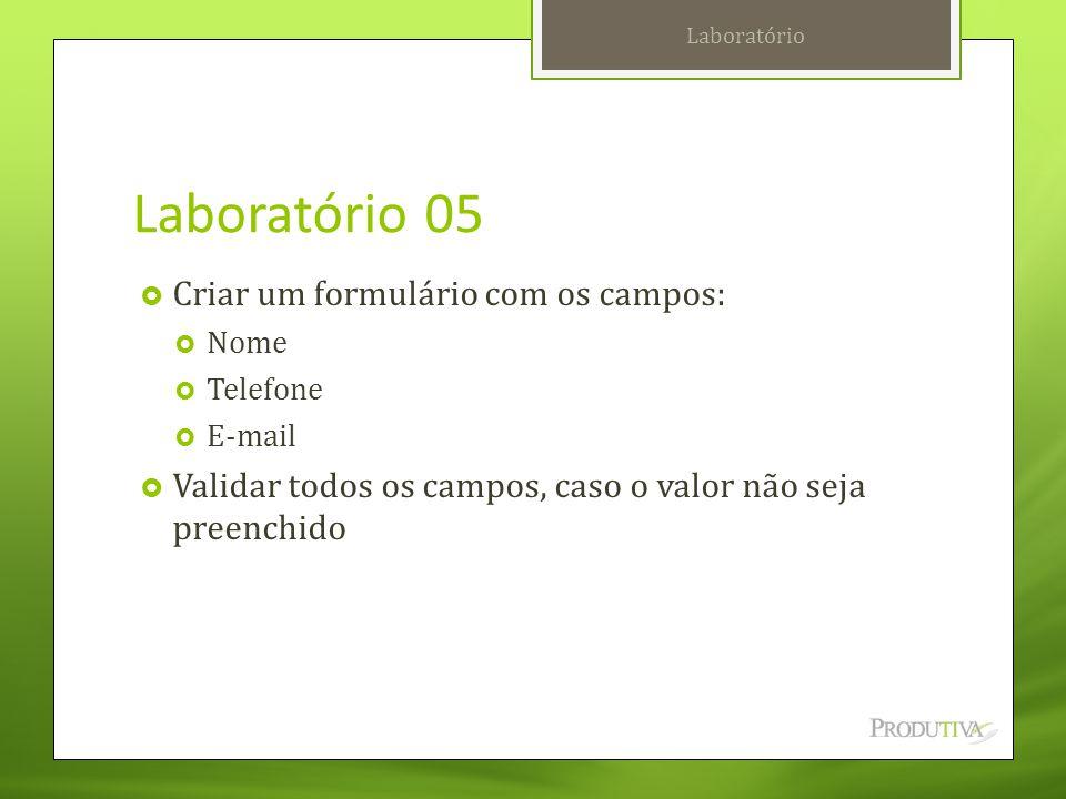 Laboratório 05  Criar um formulário com os campos:  Nome  Telefone  E-mail  Validar todos os campos, caso o valor não seja preenchido Laboratório