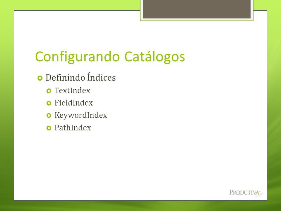 Configurando Catálogos  Definindo Índices  TextIndex  FieldIndex  KeywordIndex  PathIndex