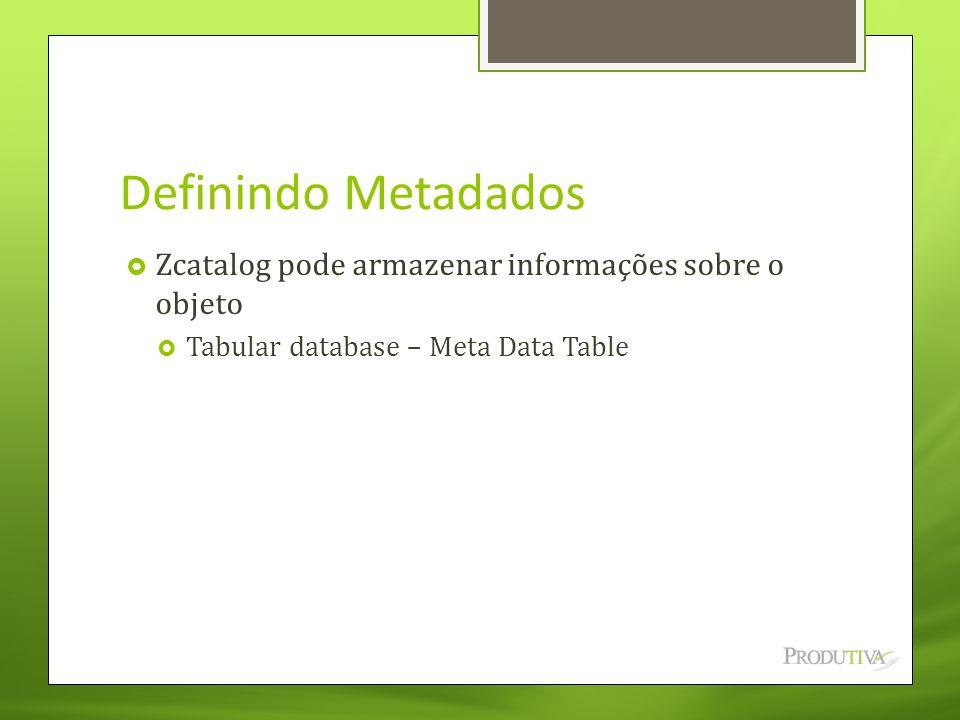 Definindo Metadados  Zcatalog pode armazenar informações sobre o objeto  Tabular database – Meta Data Table