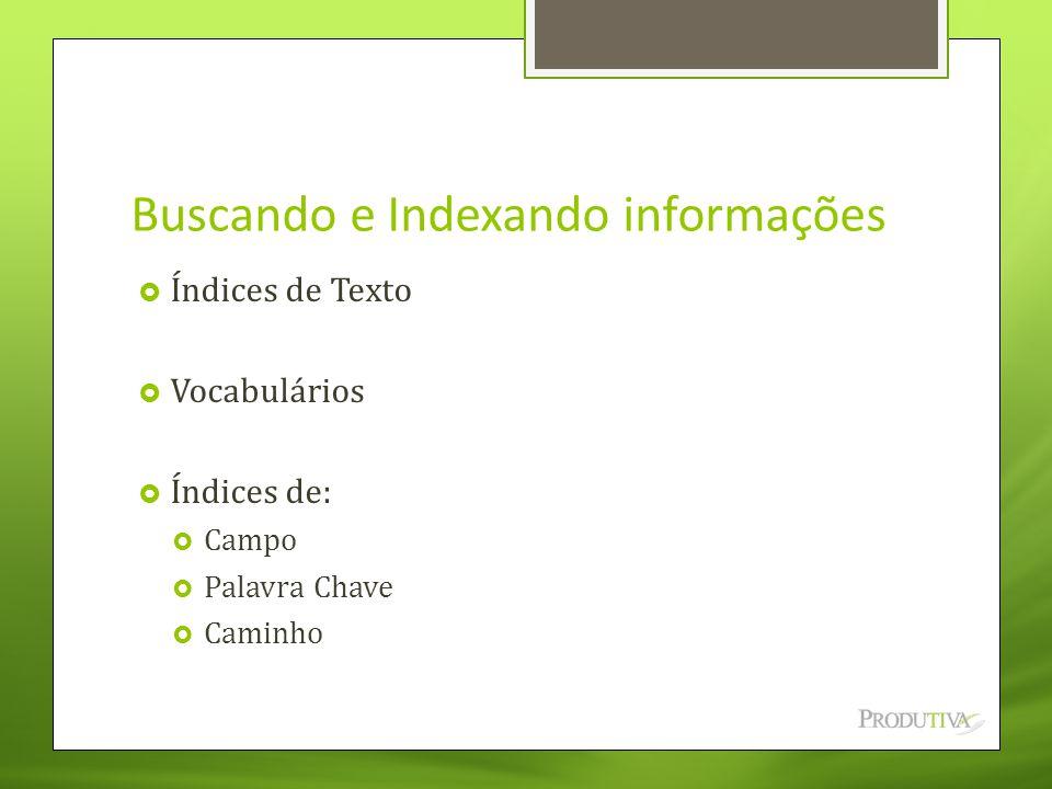 Buscando e Indexando informações  Índices de Texto  Vocabulários  Índices de:  Campo  Palavra Chave  Caminho