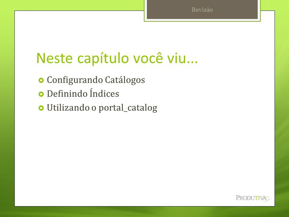 Neste capítulo você viu...  Configurando Catálogos  Definindo Índices  Utilizando o portal_catalog Revisão