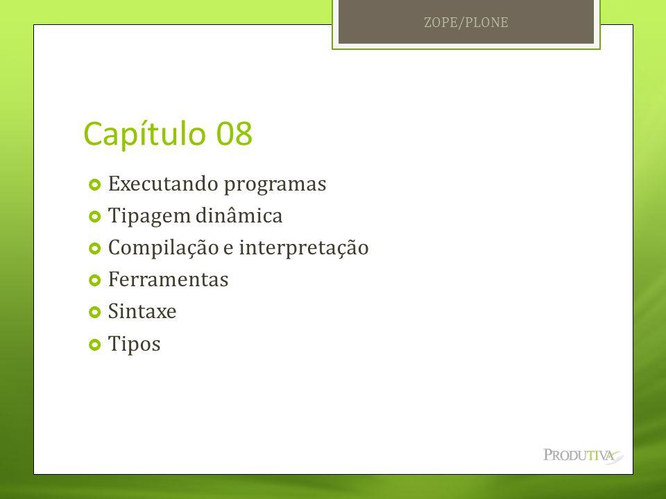 Capítulo 08  Executando programas  Tipagem dinâmica  Compilação e interpretação  Ferramentas  Sintaxe  Tipos ZOPE/PLONE