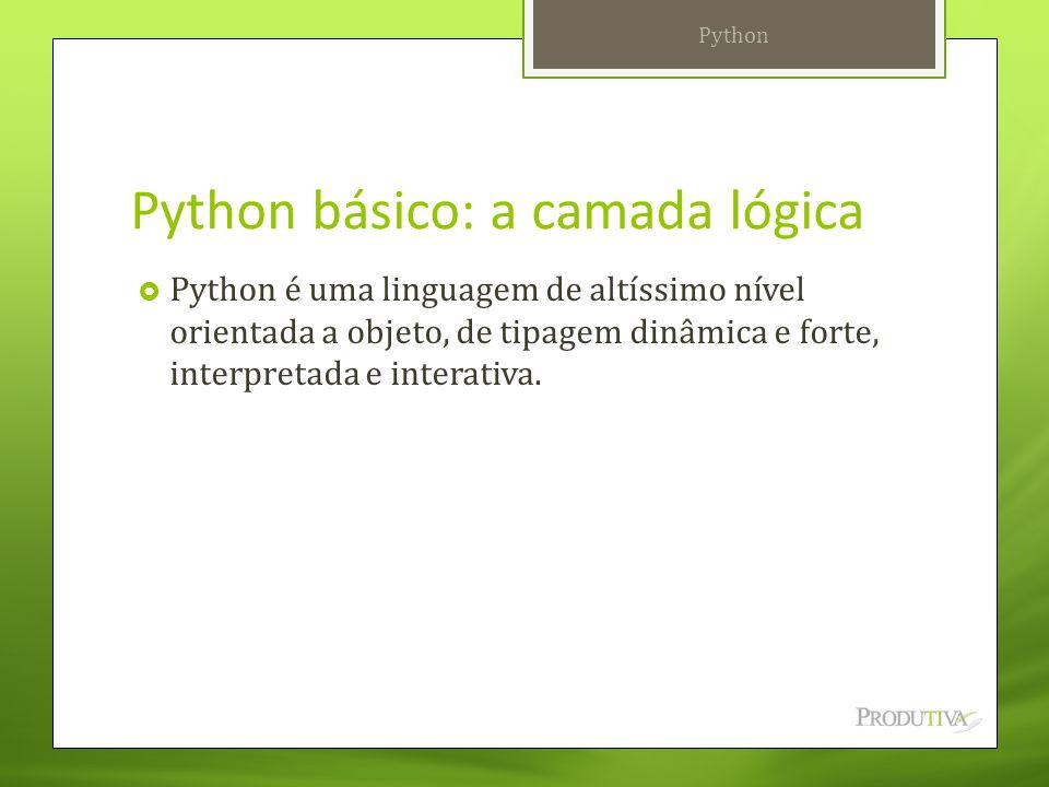 Python básico: a camada lógica  Python é uma linguagem de altíssimo nível orientada a objeto, de tipagem dinâmica e forte, interpretada e interativa.