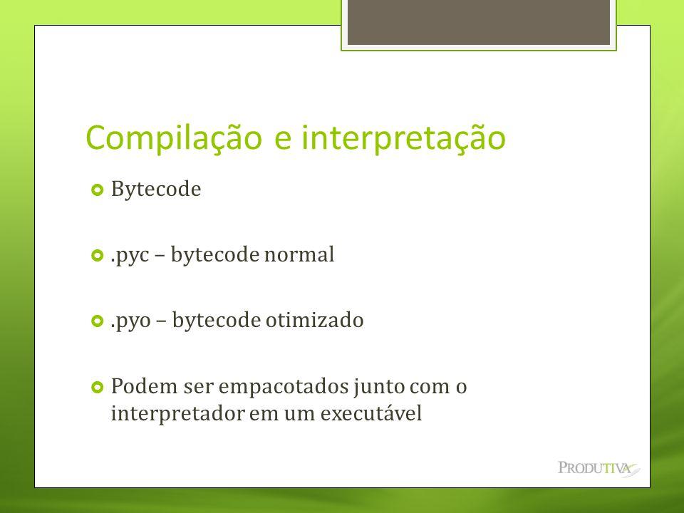 Compilação e interpretação  Bytecode .pyc – bytecode normal .pyo – bytecode otimizado  Podem ser empacotados junto com o interpretador em um execu